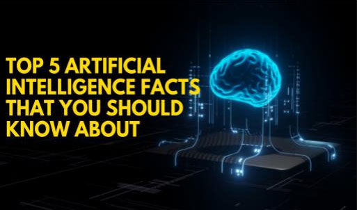 Top 5 Artificial Intelligence Facts That You Should Know About