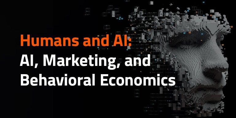 Humans and AI: AI, Marketing, and Behavioral Economics